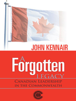 A Forgotten LEGACY : CANADIAN LEADERSHIP IN THE COMMONWEALTH - JOHN KENNAIR