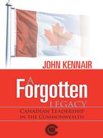 A Forgotten Legacy : Canadian Leadership in the Commonwealth - John Kennair