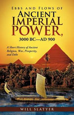 Ebbs and Flows of Ancient Imperial Power, 3000 BC-Ad 900 : A Short History of Ancient Religion, War, Prosperity, and Debt - Will Slatyer