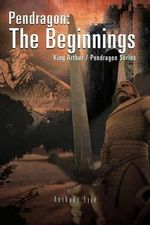Pendragon : The Beginnings: King Arthur / Pendragon Series - Anthony Lyle