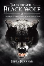 Tales from the Black Wolf : A Compilation of Short Stories from the Fantasy Realm - Jefri Juwahir