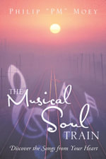 The Musical Soul Train : Discover the Songs from Your Heart - Philip