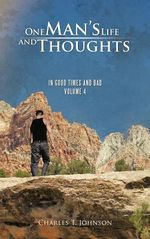 One Man's Life and Thoughts : In Good Times and Bad -Volume 4 - Charles T Johnson