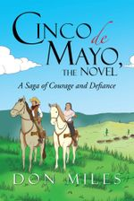 Cinco de Mayo, the Novel : A Saga of Courage and Defiance - Don Miles