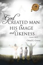 God Created Man in His Image and Likeness - Oried E. Graves