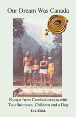 Our Dream Was Canada : Escape from Czechoslovakia with Two Suitcases, Children and a Dog - Eva Zidek