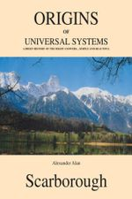 Origins of Universal Systems : A Brief History of The Right Answers...Simple And Beautiful - Alexander Alan Scarborough