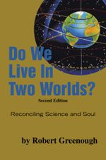 Do We Live In Two Worlds? : Reconciling Science and Soul Second Edition - Robert Greenough