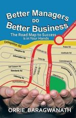 Better Managers DO Better Business : The Road Map to Success is in Your Hands - ORRIE BARAGWANATH