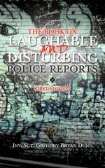 The Book on Laughable and Disturbing Police Reports : First Edition - Inv Sgt Gregory Bryan Dunn