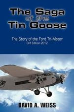 The Saga of the Tin Goose : The Story of the Ford Tri-Motor 3rd Edition 2012 - DAVID A. WEISS