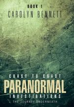Coast to Coast Paranormal Investigation : The Journey Underneath - CAROLYN BENNETT