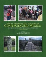 Travel, Research and Teaching in Guatemala and Mexico : In Quest of the Pre-Columbian Heritage Volume I, Guatemala - Mark Curran