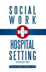 Social Work in the Hospital Setting : Interventions - Dsw C. Sar M. Garc S. Carranza