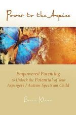 Power to the Aspies : Empowered Parenting to Unlock the Potential of Your Aspergers / Autism Spectrum Child - Becca Kline