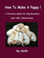 How to Make a Puppy! : A Practical Guide for Dog Breeders with 100+ Illustrations. - Sy Guth