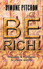 Be Rich! : Thoughts and Principles to Create Wealth - Simone Pitchon