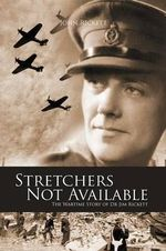 Stretchers Not Available : The Wartime Story of Dr Jim Rickett - John Rickett