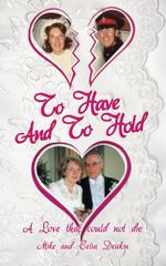 To Have and to Hold : A Love That Could Not Die - Mike And Celia Deakin