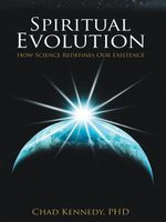 Spiritual Evolution : How Science Redefines Our Existence - Chad Kennedy Ph.D.