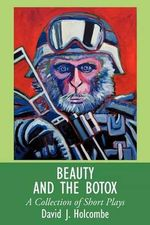 Beauty and the Botox : A Collection of Short Plays - David J. Holcombe