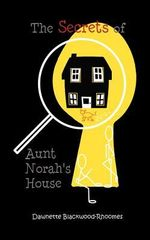 The Secrets of Aunt Norah's House - Dawnette Blackwood-Rhoomes