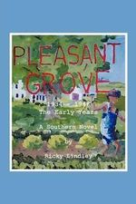 Pleasant Grove : 1934 - 1948 the Early Years a Southern Novel - Ricky Lindley