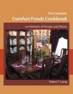 The Complete Comfort Foods Cookbook - An Heirloom of Recipes and Photos - Robert T. Laing