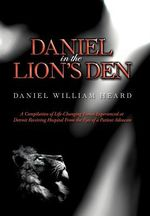 Daniel in the Lion's Den : A Compilation of Life-Changing Events Experienced at Detroit Receiving Hospital from the Eyes of a Patient Advocate - Daniel William Heard