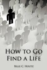 How to Go Find a Life - Bille C. Houtz