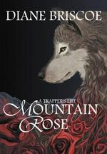 A Trapper's Life Mountain Rose - Diane Briscoe
