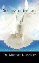 Successful Insight Through Prophetic Revelations : Understanding the Ministry of Prophecy - Dr Michael L. Mosley