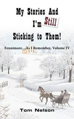 My Stories and I'm Still Sticking to Them! : Fennimore...as I Remember. Volume IV - Tom Nelson