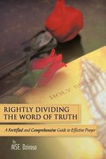 Rightly Dividing the Word of Truth : A Fortified and Comprehensive Guide to Effective Prayer - Mse Dzirasa