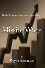 BUILD A DISCIPLINED ORGANIZATION CULTURE : Using MissionWonTM - Wayne Hernandez