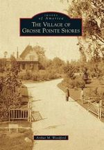 The Village of Grosse Pointe Shores - Author Reviewer Series Editor Arthur M Woodford