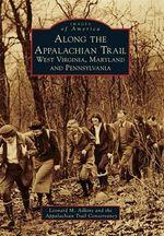 Along the Appalachian Trail: : West Virginia, Maryland, and Pennsylvania - Leonard M Adkins
