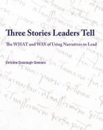 Three Stories Leaders Tell : The What and Way of Using Stories to Lead - Christine Cavanaugh-Simmons