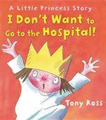I Don't Want to Go to the Hospital! : Little Princess Story - Tony Ross