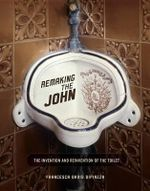 Remaking the John : The Invention and Reinvention of the Toilet - Francesca Dipiazza