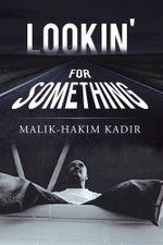 Lookin' for Something : A Life Worth Living - Malik-Hakim Kadir