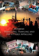 Travelling, Trawling and the Utterly Appalling - Ant Anderson