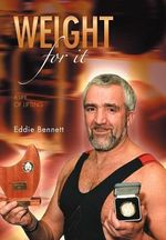 Weight for It : A Life of Lifting - Eddie Bennett