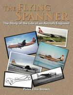 The Flying Spanner : The Story of the Life of an Aircraft Engineer - Peter Ellis Brown