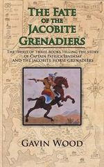 The Fate of the Jacobite Grenadiers : The Third of Three Books Telling the Story of Captain Patrick Lindesay and the Jacobite Grenadiers - Gavin Wood