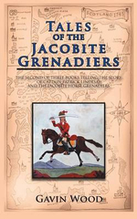 Tales of the Jacobite Grenadiers : The Second of Three Books Telling the Story of Captain Patrick Lindesay and the Jacobite Horse Grenadiers - Gavin Wood