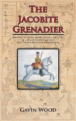 The Jacobite Grenadier : The First of Three Books Telling the Story of Captain Patrick Lindesay and the Jacobite Horse Grenadiers - Gavin Wood