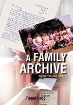 A Family Archive : Memories and Letters - Roger Legg
