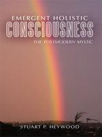 Emergent Holistic Consciousness : The Postmodern Mystic - Stuart P. Heywood