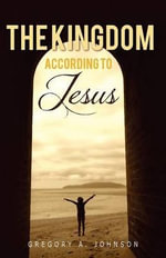 The Kingdom According to Jesus - Gregory A Johnson